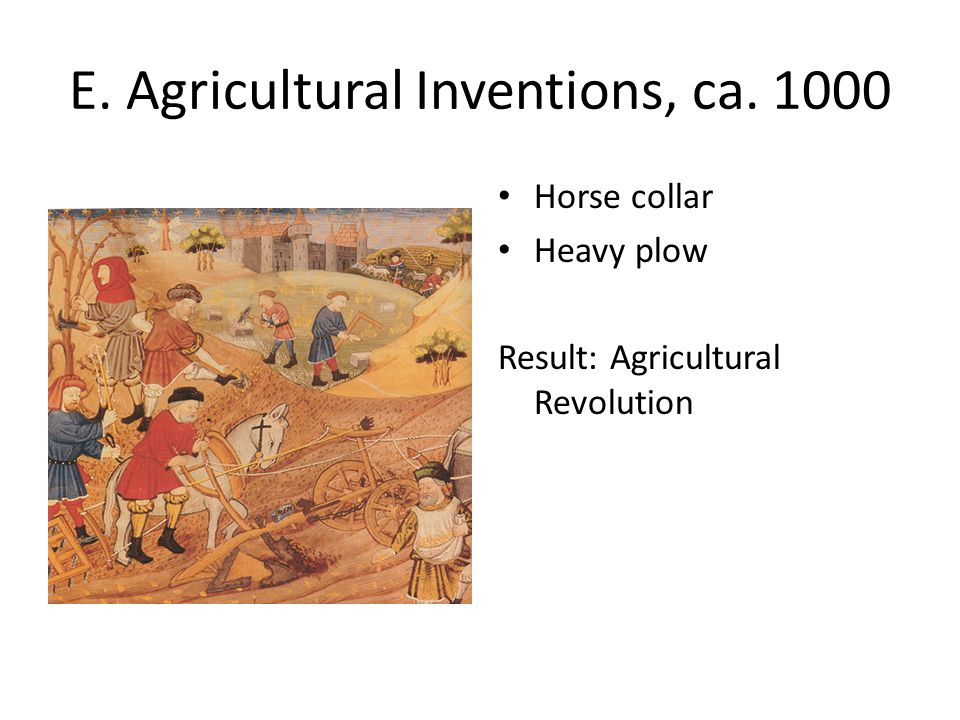 E. Agricultural Inventions, ca. 1000 Horse collar Heavy plow Result: Agricultural Revolution