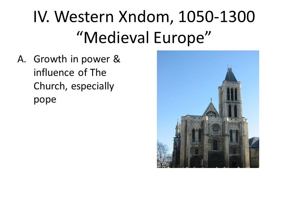 "IV. Western Xndom, 1050-1300 ""Medieval Europe"" A.Growth in power & influence of The Church, especially pope"