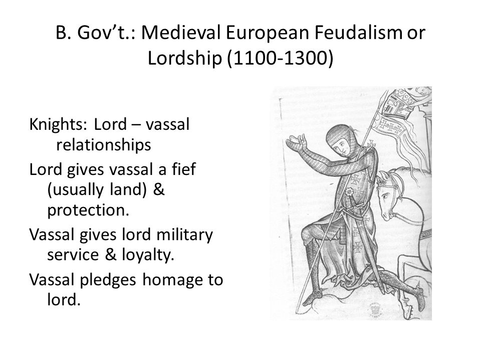 B. Gov't.: Medieval European Feudalism or Lordship (1100-1300) Knights: Lord – vassal relationships Lord gives vassal a fief (usually land) & protecti