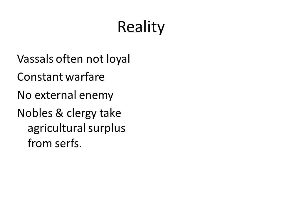Reality Vassals often not loyal Constant warfare No external enemy Nobles & clergy take agricultural surplus from serfs.