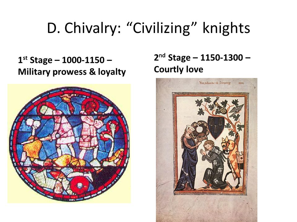 "D. Chivalry: ""Civilizing"" knights 1 st Stage – 1000-1150 – Military prowess & loyalty 2 nd Stage – 1150-1300 – Courtly love"