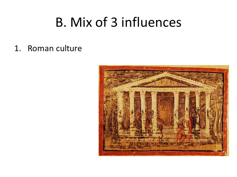 B. Mix of 3 influences 1.Roman culture
