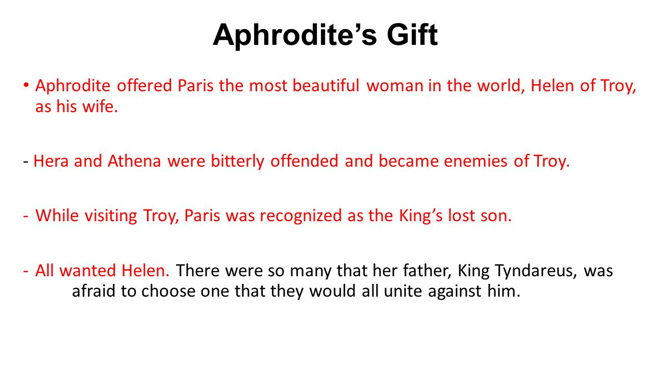 Aphrodite's Gift Aphrodite offered Paris the most beautiful woman in the world, Helen of Troy, as his wife.