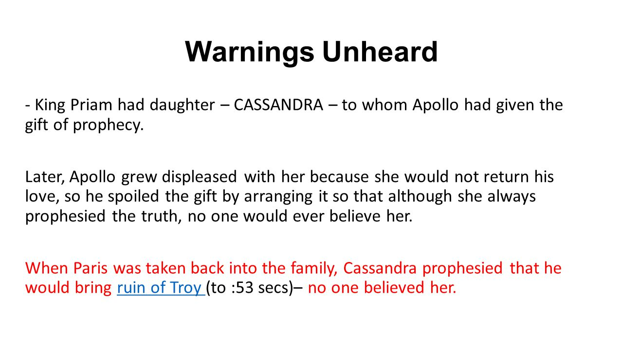 Warnings Unheard - King Priam had daughter – CASSANDRA – to whom Apollo had given the gift of prophecy.