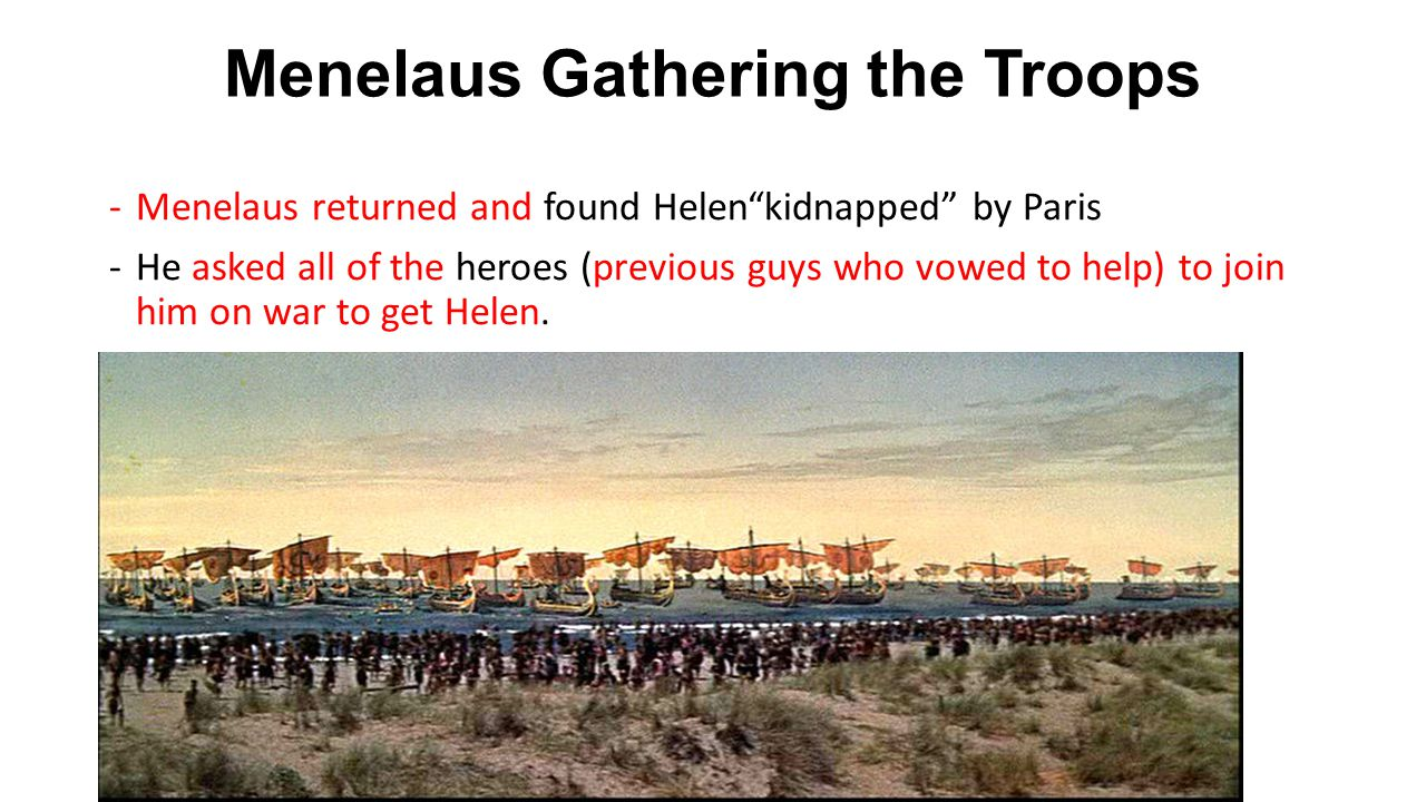 Menelaus Gathering the Troops -Menelaus returned and found Helen kidnapped by Paris -He asked all of the heroes (previous guys who vowed to help) to join him on war to get Helen.