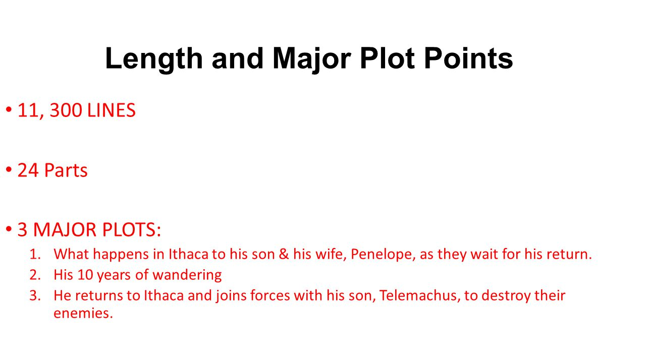 Length and Major Plot Points 11, 300 LINES 24 Parts 3 MAJOR PLOTS: 1.What happens in Ithaca to his son & his wife, Penelope, as they wait for his return.