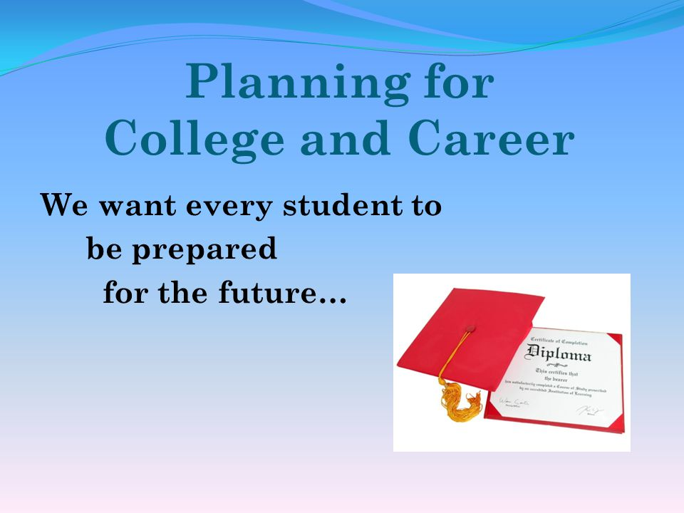 Planning for College and Career We want every student to be prepared for the future…