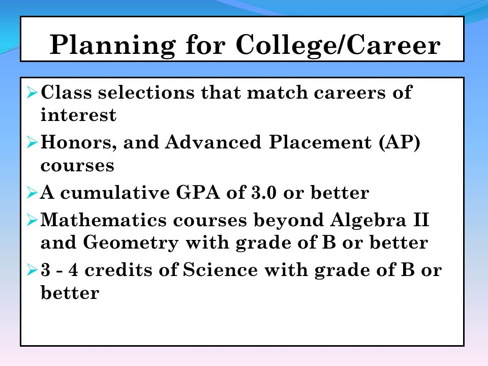Planning for College/Career  Class selections that match careers of interest  Honors, and Advanced Placement (AP) courses  A cumulative GPA of 3.0 or better  Mathematics courses beyond Algebra II and Geometry with grade of B or better  3 - 4 credits of Science with grade of B or better