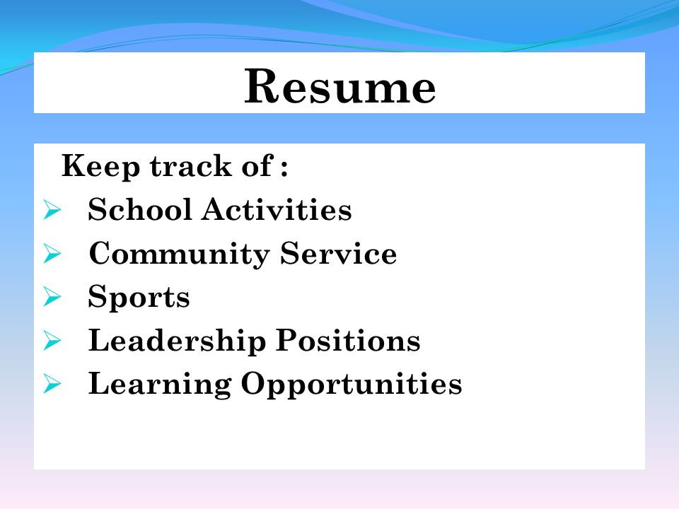 Resume Keep track of :  School Activities  Community Service  Sports  Leadership Positions  Learning Opportunities