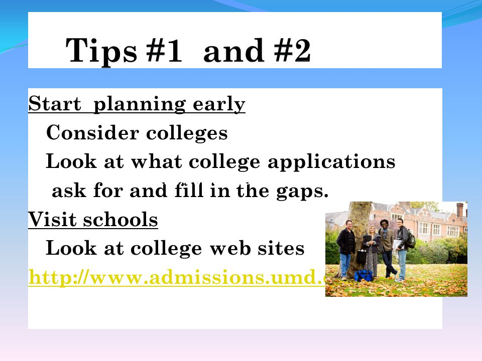 Start planning early Consider colleges Look at what college applications ask for and fill in the gaps.