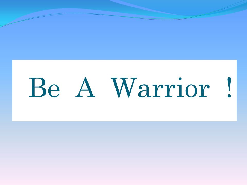 Be A Warrior !