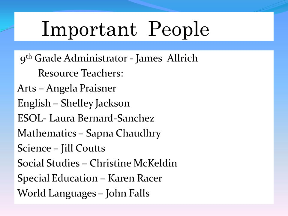 Important People 9 th Grade Administrator - James Allrich Resource Teachers: Arts – Angela Praisner English – Shelley Jackson ESOL- Laura Bernard-Sanchez Mathematics – Sapna Chaudhry Science – Jill Coutts Social Studies – Christine McKeldin Special Education – Karen Racer World Languages – John Falls
