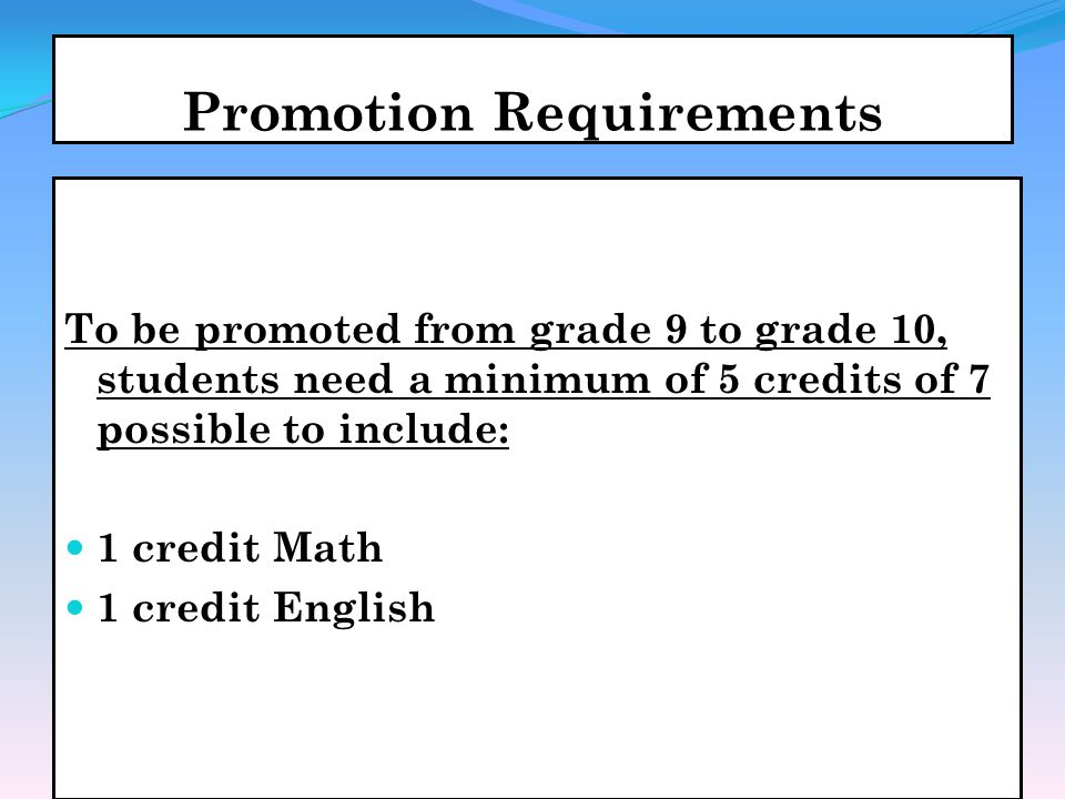 Promotion Requirements To be promoted from grade 9 to grade 10, students need a minimum of 5 credits of 7 possible to include: 1 credit Math 1 credit English