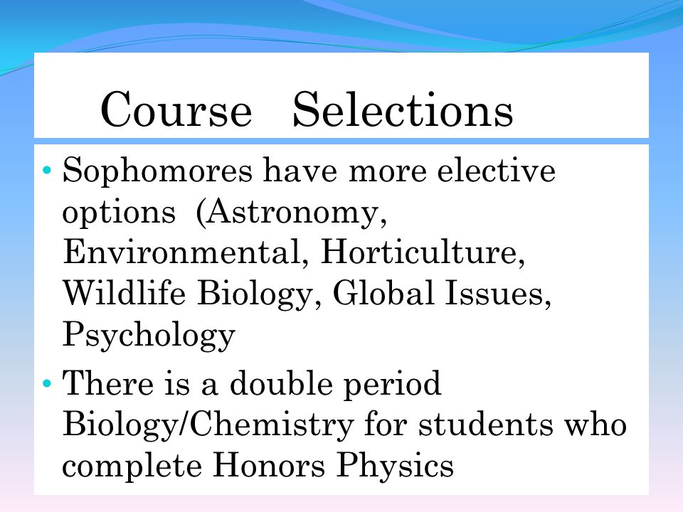 Course Selections Sophomores have more elective options (Astronomy, Environmental, Horticulture, Wildlife Biology, Global Issues, Psychology There is