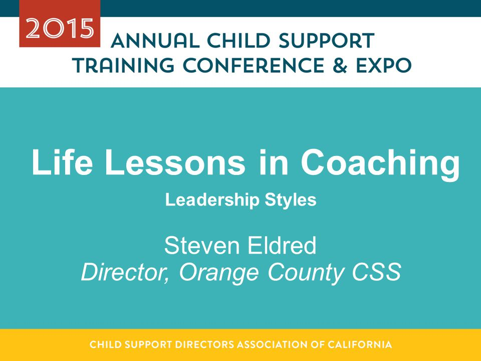 Life Lessons in Coaching Leadership Styles Steven Eldred Director, Orange County CSS