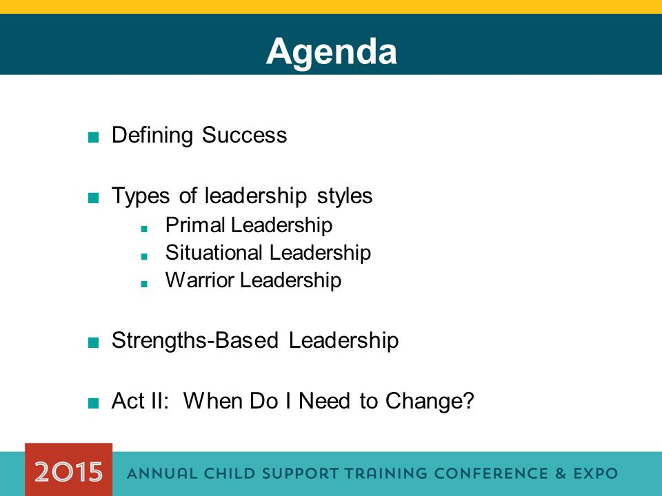 Agenda ■Defining Success ■Types of leadership styles ■ Primal Leadership ■ Situational Leadership ■ Warrior Leadership ■Strengths-Based Leadership ■Act II: When Do I Need to Change