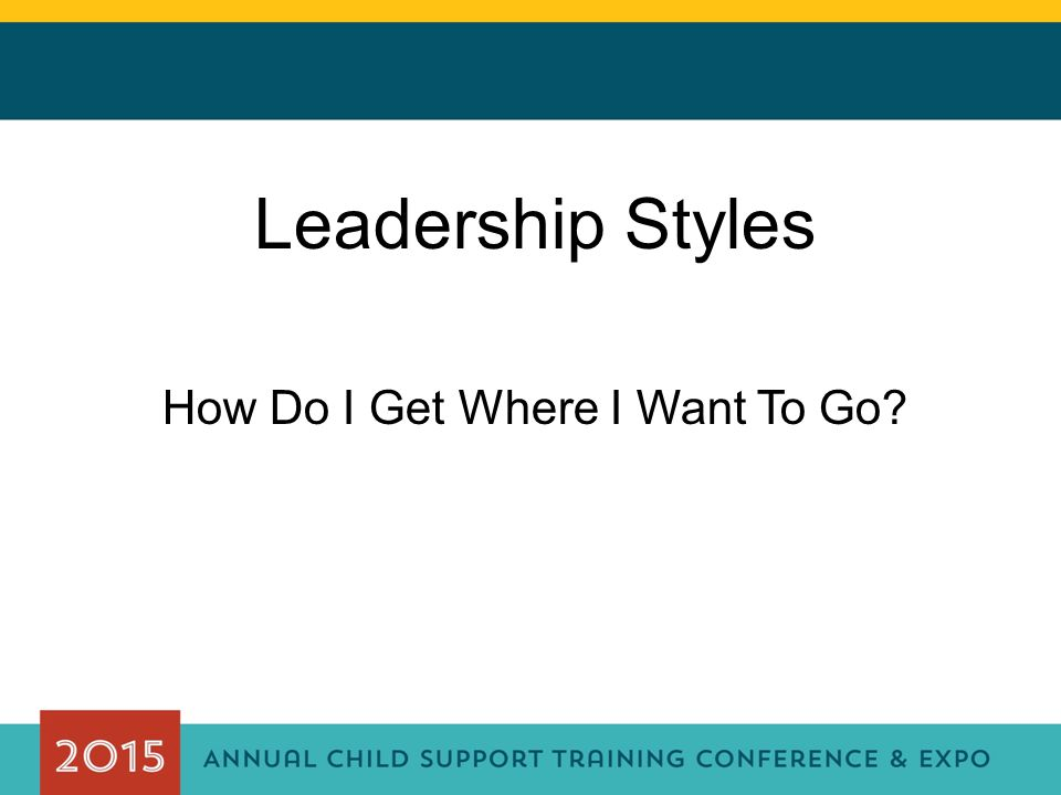 Leadership Styles How Do I Get Where I Want To Go