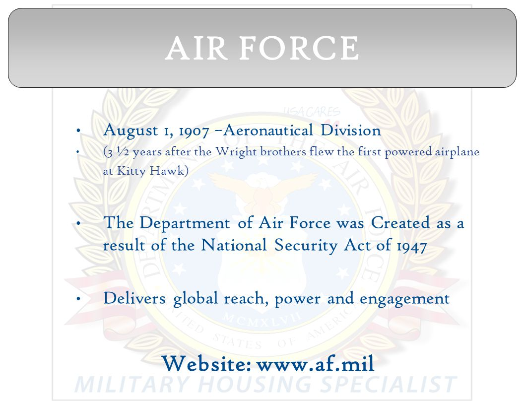 August 1, 1907 –Aeronautical Division (3 ½ years after the Wright brothers flew the first powered airplane at Kitty Hawk) The Department of Air Force was Created as a result of the National Security Act of 1947 Delivers global reach, power and engagement Website: www.af.mil AIR FORCE