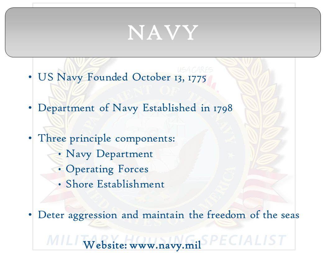 US Navy Founded October 13, 1775 Department of Navy Established in 1798 Three principle components: Navy Department Operating Forces Shore Establishment Deter aggression and maintain the freedom of the seas Website: www.navy.mil NAVY