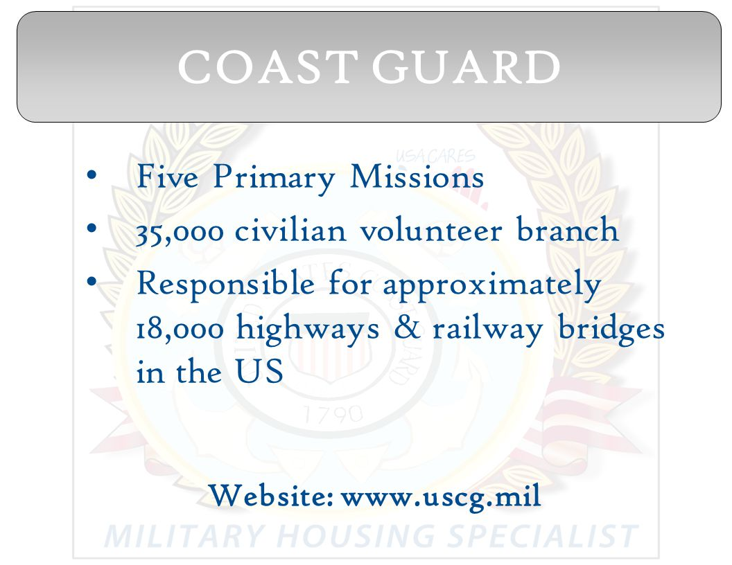 Five Primary Missions 35,000 civilian volunteer branch Responsible for approximately 18,000 highways & railway bridges in the US Website: www.uscg.mil COAST GUARD