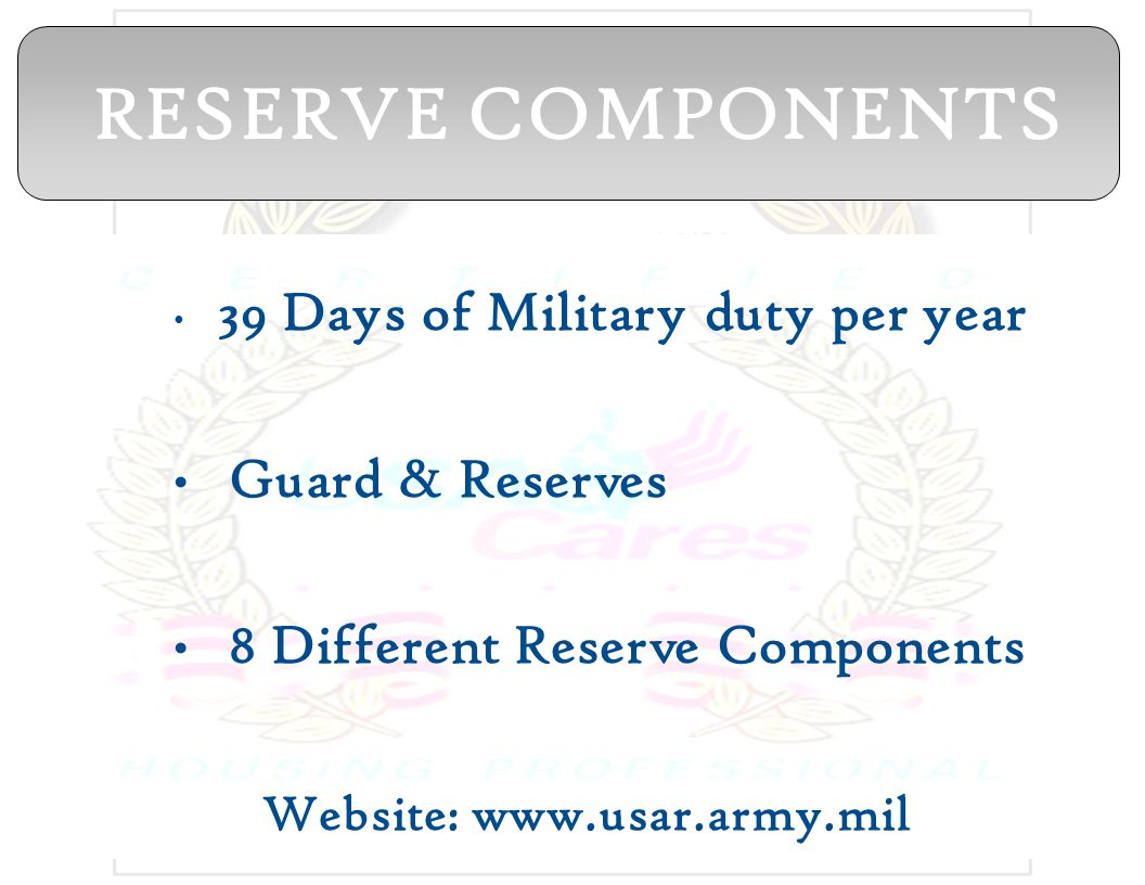 39 Days of Military duty per year Guard & Reserves 8 Different Reserve Components Website: www.usar.army.mil RESERVE COMPONENTS