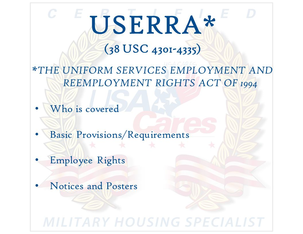 USERRA* (38 USC 4301-4335) *THE UNIFORM SERVICES EMPLOYMENT AND REEMPLOYMENT RIGHTS ACT OF 1994 Who is covered Basic Provisions/Requirements Employee Rights Notices and Posters