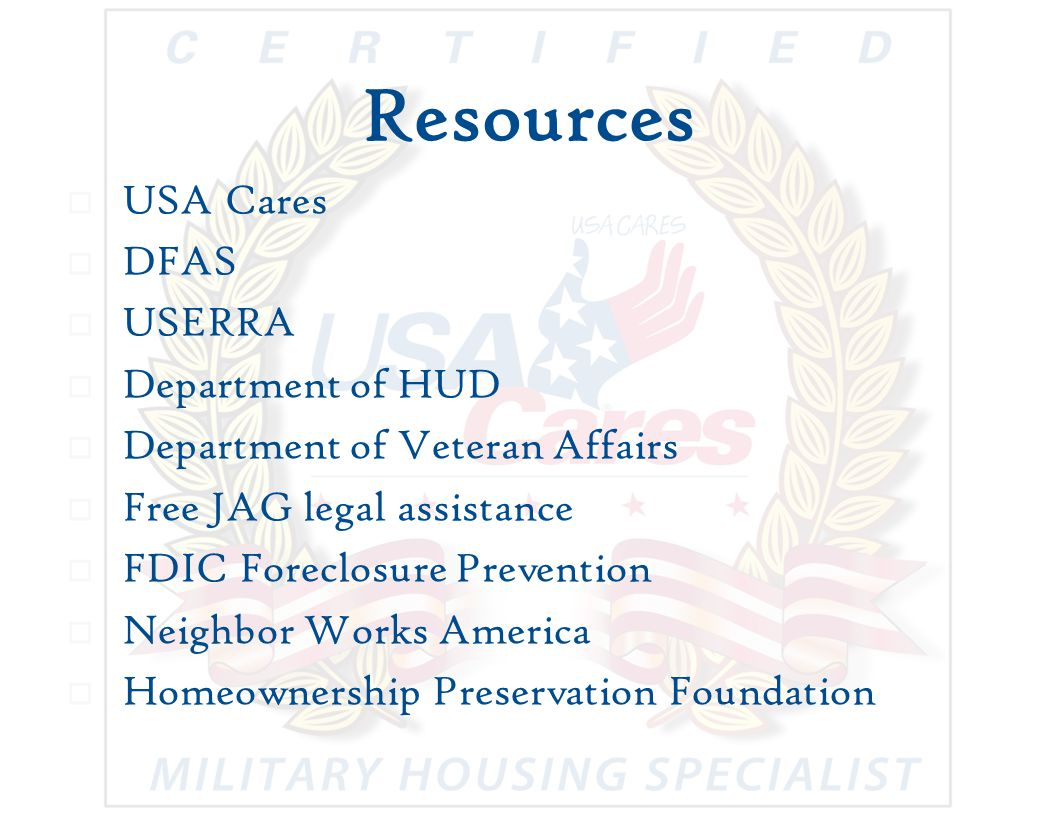 Resources  USA Cares  DFAS  USERRA  Department of HUD  Department of Veteran Affairs  Free JAG legal assistance  FDIC Foreclosure Prevention  Neighbor Works America  Homeownership Preservation Foundation