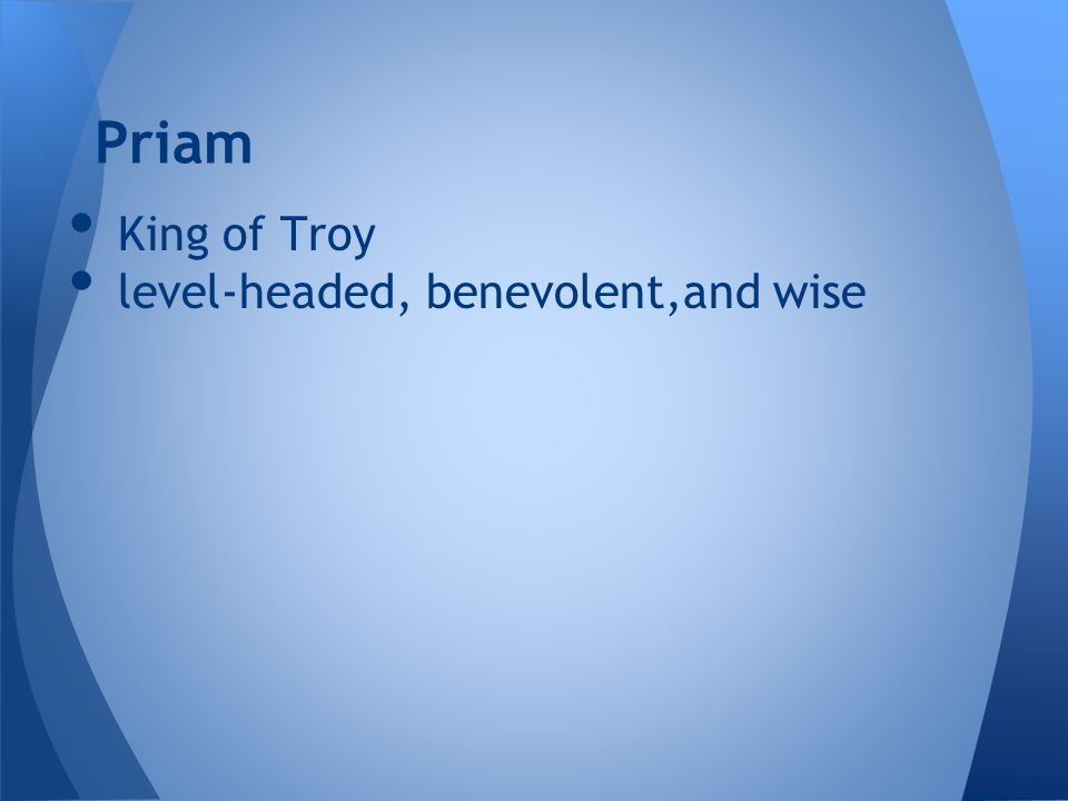King of Troy level-headed, benevolent,and wise Priam