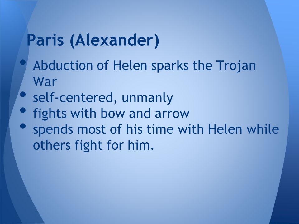 Abduction of Helen sparks the Trojan War self-centered, unmanly fights with bow and arrow spends most of his time with Helen while others fight for him.