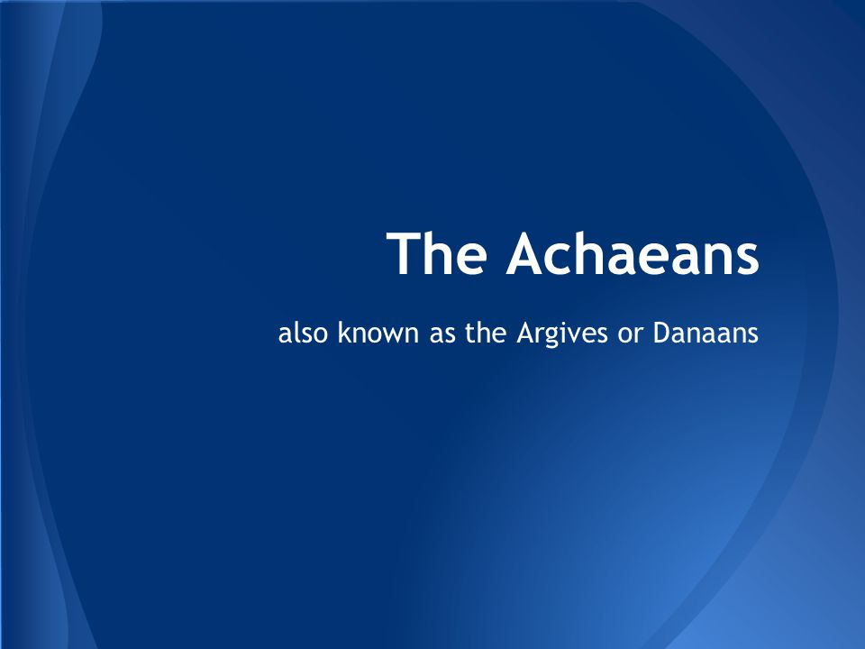 also known as the Argives or Danaans The Achaeans