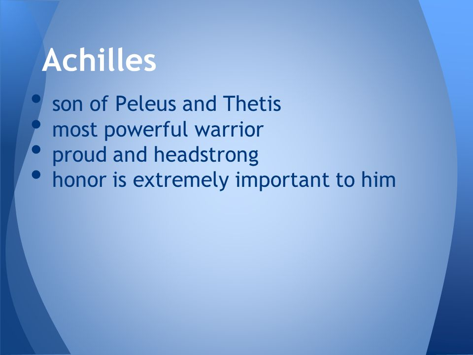 Achilles son of Peleus and Thetis most powerful warrior proud and headstrong honor is extremely important to him