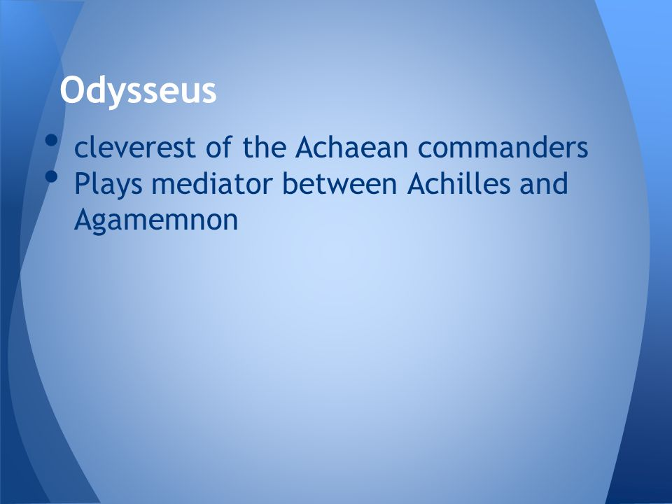 cleverest of the Achaean commanders Plays mediator between Achilles and Agamemnon Odysseus