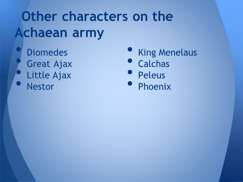 Diomedes Great Ajax Little Ajax Nestor Other characters on the Achaean army King Menelaus Calchas Peleus Phoenix
