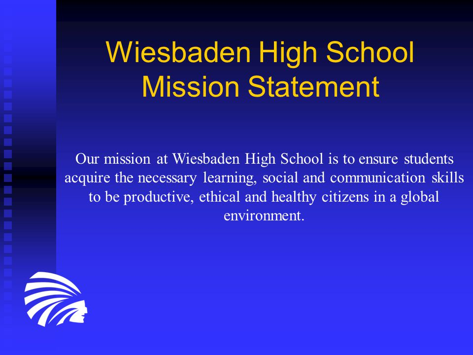 Wiesbaden High School Mission Statement Our mission at Wiesbaden High School is to ensure students acquire the necessary learning, social and communication skills to be productive, ethical and healthy citizens in a global environment.