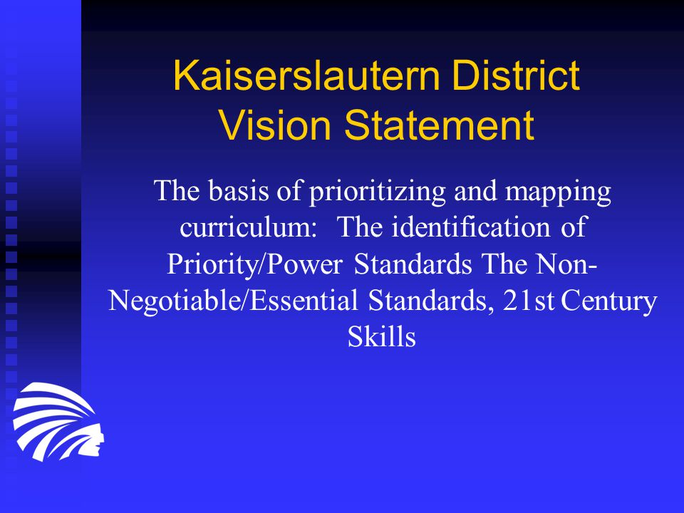 Kaiserslautern District Vision Statement The basis of prioritizing and mapping curriculum: The identification of Priority/Power Standards The Non- Negotiable/Essential Standards, 21st Century Skills