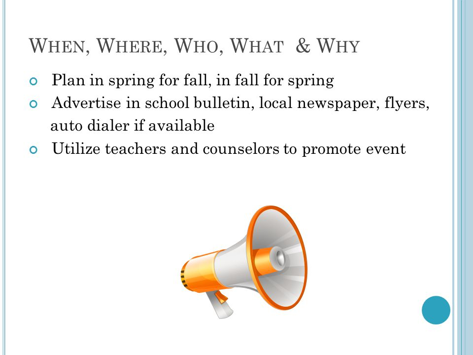 W HEN, W HERE, W HO, W HAT & W HY Plan in spring for fall, in fall for spring Advertise in school bulletin, local newspaper, flyers, auto dialer if av