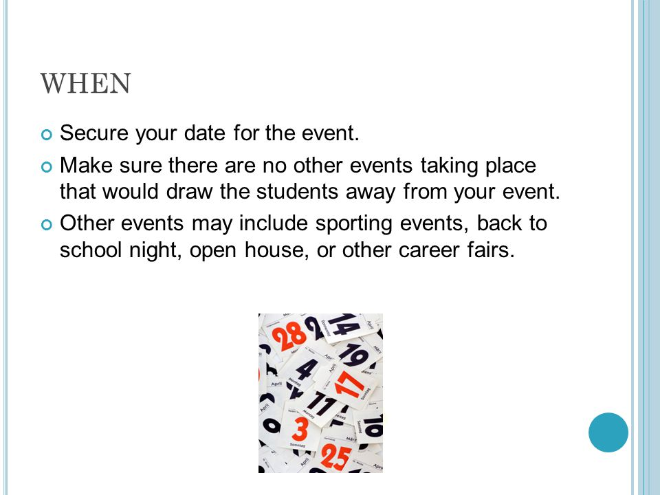 WHEN Secure your date for the event. Make sure there are no other events taking place that would draw the students away from your event. Other events