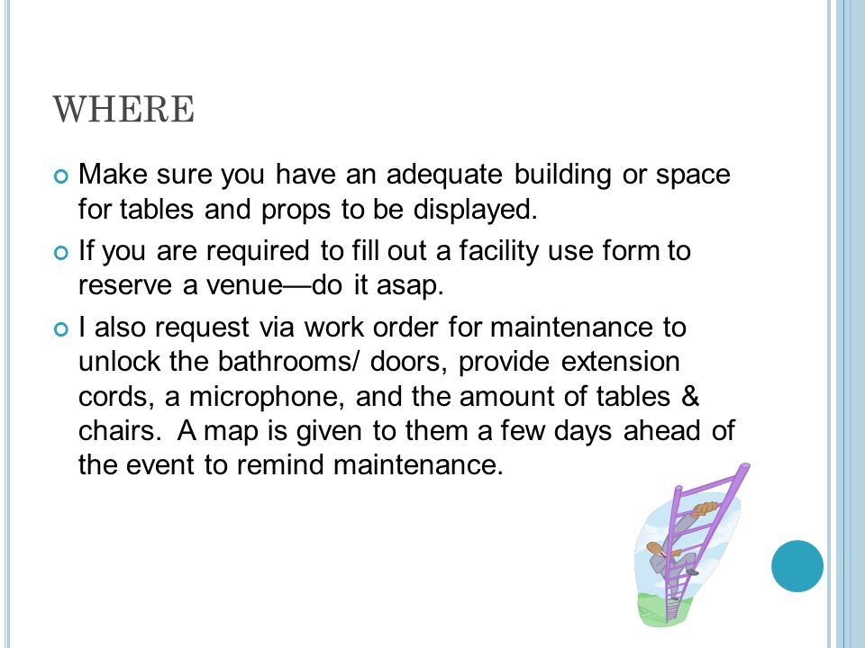 WHERE Make sure you have an adequate building or space for tables and props to be displayed. If you are required to fill out a facility use form to re