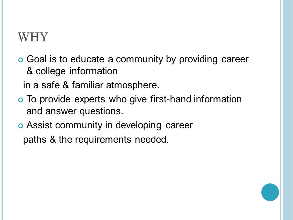 WHY Goal is to educate a community by providing career & college information in a safe & familiar atmosphere.