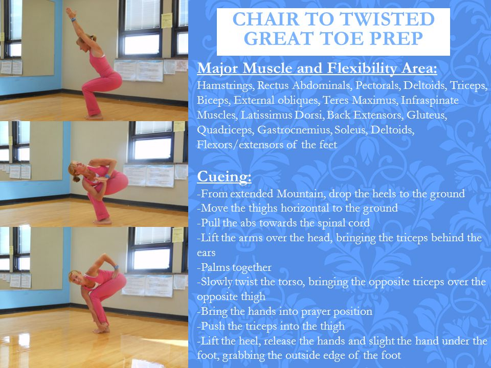 CHAIR TO TWISTED GREAT TOE PREP Major Muscle and Flexibility Area: Hamstrings, Rectus Abdominals, Pectorals, Deltoids, Triceps, Biceps, External obliq