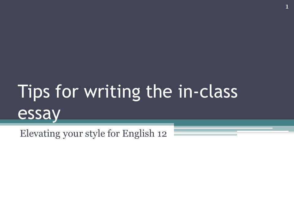 Tips for writing the in-class essay Elevating your style for English 12 1