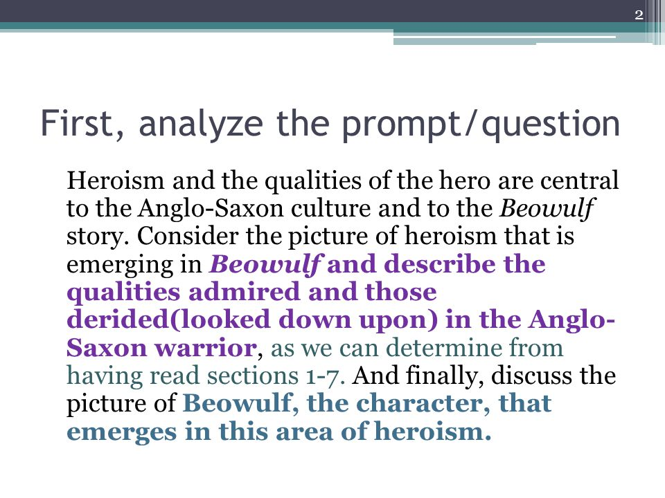 First, analyze the prompt/question Heroism and the qualities of the hero are central to the Anglo-Saxon culture and to the Beowulf story.