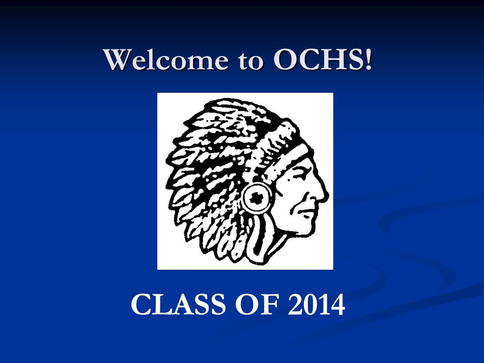 Welcome to OCHS! CLASS OF 2014