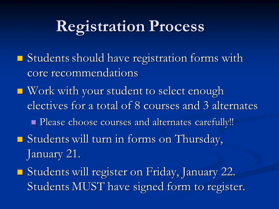 Registration Process Students should have registration forms with core recommendations Students should have registration forms with core recommendations Work with your student to select enough electives for a total of 8 courses and 3 alternates Work with your student to select enough electives for a total of 8 courses and 3 alternates Please choose courses and alternates carefully!.