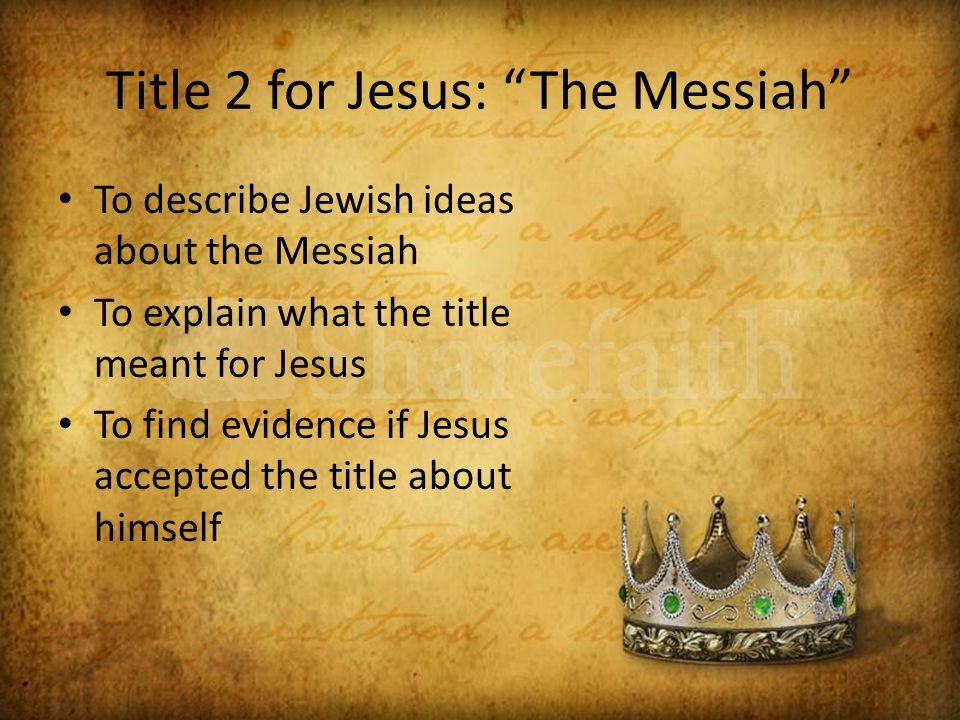 Title 2 for Jesus: The Messiah To describe Jewish ideas about the Messiah To explain what the title meant for Jesus To find evidence if Jesus accepted the title about himself