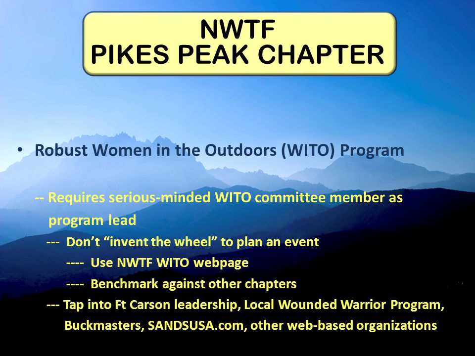 Robust Women in the Outdoors (WITO) Program -- Requires serious-minded WITO committee member as program lead --- Don't invent the wheel to plan an event ---- Use NWTF WITO webpage ---- Benchmark against other chapters --- Tap into Ft Carson leadership, Local Wounded Warrior Program, Buckmasters, SANDSUSA.com, other web-based organizations NWTF PIKES PEAK CHAPTER