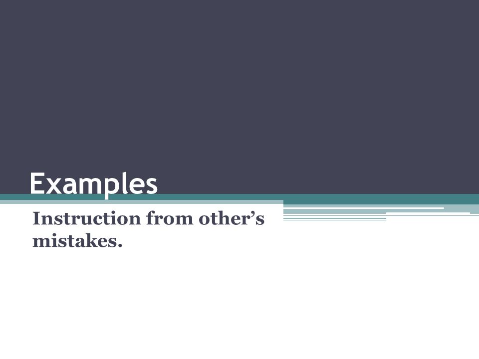 Examples Instruction from other's mistakes.