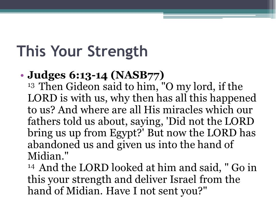 This Your Strength Judges 6:13-14 (NASB77) 13 Then Gideon said to him, O my lord, if the LORD is with us, why then has all this happened to us.