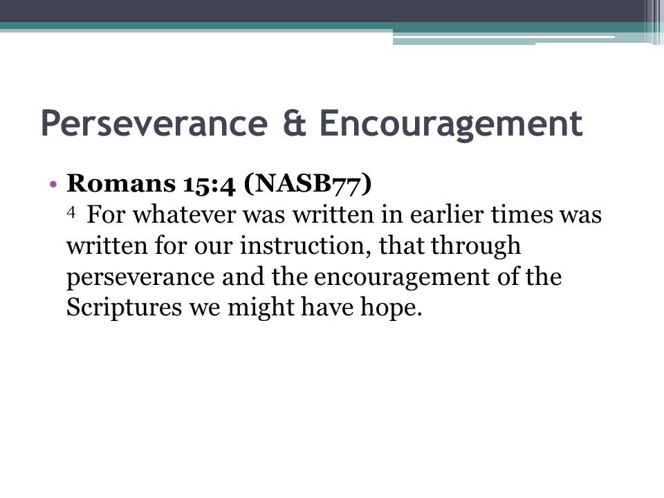 Perseverance & Encouragement Romans 15:4 (NASB77) 4 For whatever was written in earlier times was written for our instruction, that through perseveran