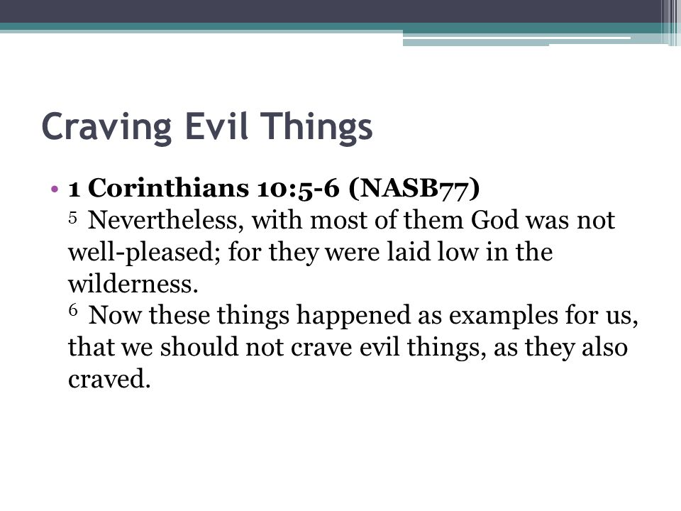 Craving Evil Things 1 Corinthians 10:5-6 (NASB77) 5 Nevertheless, with most of them God was not well-pleased; for they were laid low in the wilderness.